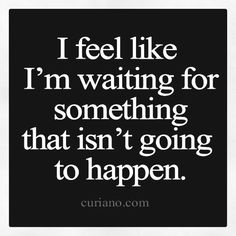 Sometimes I feel like I'm waiting for something that isn't going to happen...