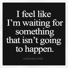 Sometimes I feel like I'm waiting for something that isn't going to happen...