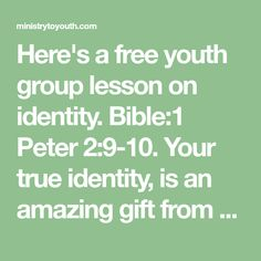 Here's a free youth group lesson on identity. Bible:1 Peter 2:9-10. Your true identity, is an amazing gift from God.