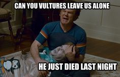 can you vultures leave us alone he just died last night - step brothers - quickmeme