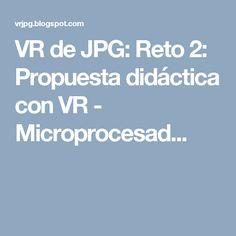 VR de JPG: Reto 2: Propuesta didáctica con VR - Microprocesad...