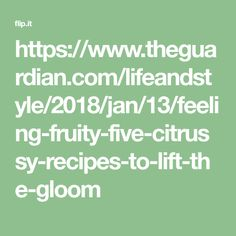 https://www.theguardian.com/lifeandstyle/2018/jan/13/feeling-fruity-five-citrussy-recipes-to-lift-the-gloom