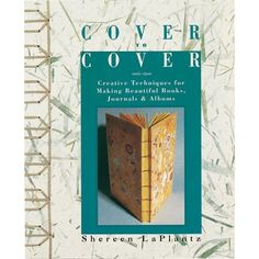 Cover To Cover: Creative Techniques For Making Beautiful Books, Journals & Albums by Shereen LaPlantz