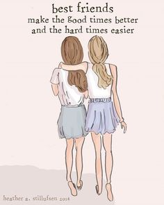 Best friends, make the good times better, and the hard times easier..