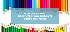 How to Get Your Beginner Piano Students Composing Music - Creative Music Education