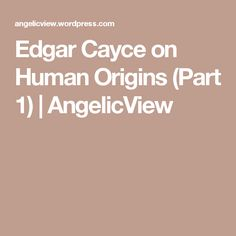 Edgar Cayce on Human Origins (Part 1) | AngelicView