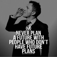 Never plan a future with people who don't have future plans