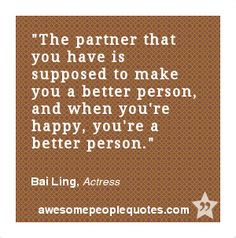 The partner that you have is supposed to make you a better person, and when you're happy, you're a better person. – Bai Ling, Actress #love #quotes #quotes