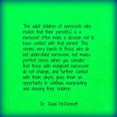 The adult children of narcissists who realize that their parent(s) is a narcissist often make a decision NOT TO HAVE CONTACT with that parent. This seems very harsh to those who do not understand narcissism, but makes perfect sense when you consider that those with malignant narcissism do not change & further contact with them simply gives them an opportunity to continue manipulating & abusing their children. (Dr. David McDermott)