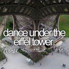 Dance under the Eiffel Tower, (if possible, madly in love with my soulmate)!