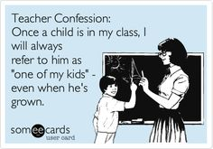 Teacher Confession: Once a child is in my class, I will always refer to him as 'one of my kids' - even when he's grown.