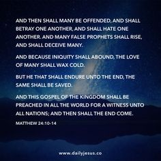 Matthew 24:10–14  And then shall many be offended, and shall betray one another, and shall hate one another. And many false prophets shall rise, and shall deceive many.   And because iniquity shall abound, the love of many shall wax cold.   But he that shall endure unto the end, the same shall be saved.   And this gospel of the kingdom shall be preached in all the world for a witness unto all nations; and then shall the end come.
