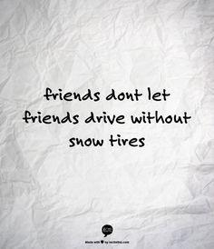 friends dont let friends drive without snow tires