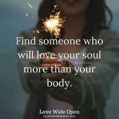 Find someone who will love your soul more than your body.