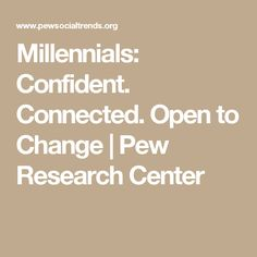 Millennials: Confident. Connected. Open to Change | Pew Research Center