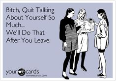 Funny Friendship Ecard: Bitch, Quit Talking About Yourself So Much... We'll Do That After You Leave.
