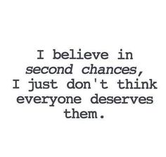 I believe in second chances, I just don't think everyone deserves them