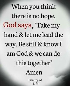 "Image may contain: text that says 'When you think there is no hope, God says, ""Take my hand & let me lead the way. Be still & know I am God & we can do this together"" Amen Beauty of Life' Prayer Quotes, Faith Quotes, Bible Quotes, Quotes Quotes, Humour Quotes, Jesus Quotes, Wisdom Quotes, True Quotes, Motivation Positive"
