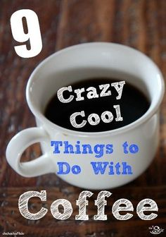 9 Crazy Cool Things to Do With Coffee! http://thestir.cafemom.com/food_party/169528/9_cool_things_to_do?utm_medium=sm&utm_source=pinterest&utm_content=thestir&newsletter