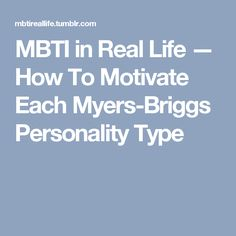 MBTI in Real Life — How To Motivate Each Myers-Briggs Personality Type