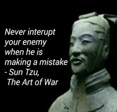Sun Tzu, The Art of War Never interrupt your enemy when he is making a mistake. Not Sun Tzu- Give them enough rope to hang themselves and they spectacularly will. Art Of War Quotes, Wise Quotes, Quotable Quotes, Great Quotes, Quotes To Live By, Motivational Quotes, Inspirational Quotes, Quotes About War, Success Quotes