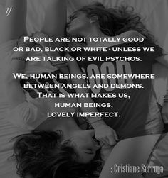 People are not totally good or bad, black or white - unless we are talking of evil psychos. We, human beings, are somewhere between angels and demons. That is what makes us, human beings, lovely imperfect.  : Cristiane Serruya  `;)i(:  https://www.facebook.com/myceremony1203  [original photography credit welcomed]