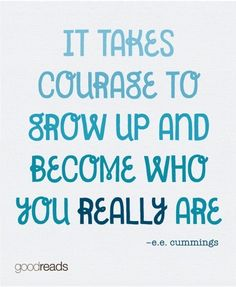 "Goodreads Quote of the Month ""It takes courage to grow up and become who you really are."" e.e.cummings"