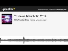 Trunews March 17, 2014 (made with Spreaker)