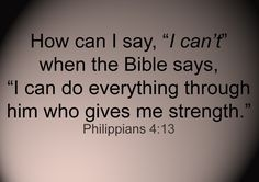 "How can I say, ""I can't"" when the Bible says, ""I can do everything through him who gives me strength."""