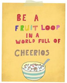 """""""Be a fruit loop in a world full of cheerios."""""""