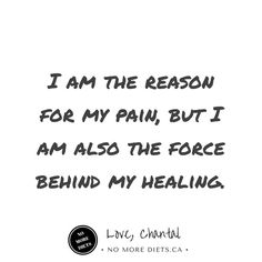 I am the reason for my pain but I am also the force behind my healing.  #healing  Healing quotes www.nomorediets.ca