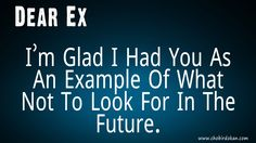 dear ex husband quote Dear Ex I'm Glad I Had You As An Example Of What Not To Look For In The Future.