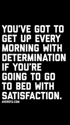 you've got to get up every morning with determination if you're going to go to bed with satisfaction. Wisdom Quotes, Quotes To Live By, Me Quotes, Motivational Quotes, Inspirational Quotes, Qoutes, Fact Quotes, Fit Life, Leadership