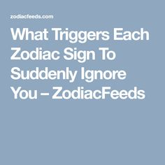 What Triggers Each Zodiac Sign To Suddenly Ignore You – ZodiacFeeds