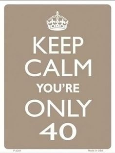 40th Birthday sign - Keep calm your only 40 - http://www.giftsforblokes.com.au/40th_birthday_presents.html#