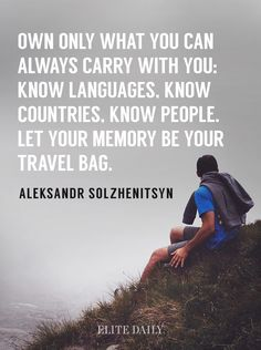 Aleksandr Solzhenitsyn - Own only what you can always carry with you: Know languages, know countries, know people. Let your memory be your travel bag