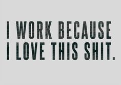 I work because I love this shit.