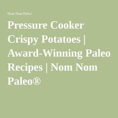 Pressure Cooker Crispy Potatoes | Award-Winning Paleo Recipes | Nom ...