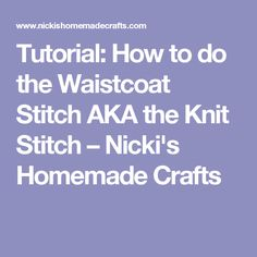 Tutorial: How to do the Waistcoat Stitch AKA the Knit Stitch – Nicki's Homemade Crafts