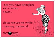I see you have wranglers and cowboy boots... please excuse me while I take my clothes off.