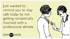Just wanted to remind you to stay safe today by not getting romantically involved with a professional athlete.