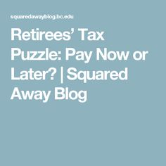 Retirees' Tax Puzzle: Pay Now or Later? | Squared Away Blog