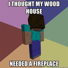 I thought my wood house needed a fireplace- so this one time I had a bad accident.....