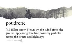 Poudrerie (n.) Fallen snow blown by the wind from the ground, appearing like fine powdery particles across the streets highways. Unusual Words, Rare Words, Unique Words, Beautiful Words, Words To Use, New Words, Cool Words, Foreign Words, Writing Words
