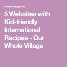 5 Websites with Kid-friendly International Recipes - Our Whole Village