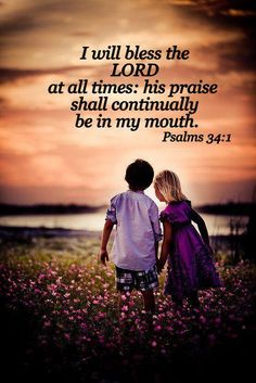 Psalm 34:1 ~ I will bless the Lord at all times; His praises shall continually be in my mouth...
