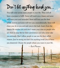 You will come across many people in your life. They will all have a purpose to fulfill. Some will teach you a lesson and some will leave your soul wounded. Some will love you for their selfish moti…