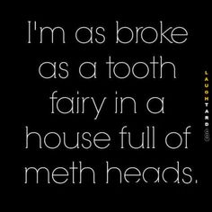 I'm as broke as a tooth fairy
