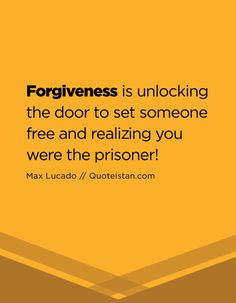 Forgiveness is unlocking the door to set someone free and realizing you were the prisoner!