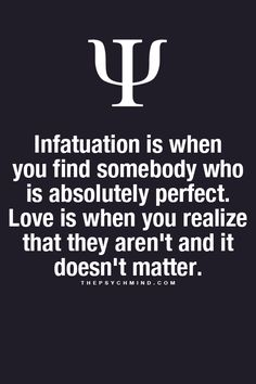 infatuation is when you find somebody who is absolutely perfect. love is when you realize that they aren't and it doesn't matter.